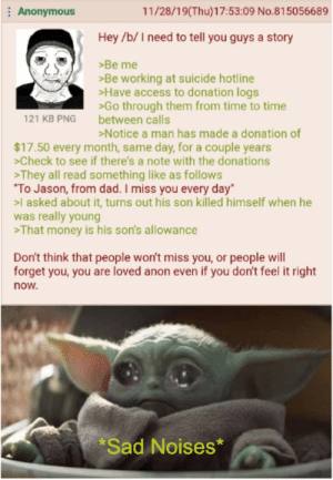 """Dad, Money, and Access: 11/28/19(Thu)17:53:09 No.81 5056689  Anonymous  Hey /b/Ineed to tell you guys a story  Be me  Be working at suicide hotline  >Have access to donation logs  Go through them from time to time  between calls  >Notice a man has made a donation of  121 KB PNG  $17.50 every month, same day, for a couple years  Check to see if there's a note with the donations  They all read something like as follows  """"To Jason, from dad. I miss you every day  l asked about it, turns out his son killed himself when he  was really young  That money is his son's allowance  Don't think that people won't miss you, or people will  forget you, you are loved anon even if you don't feel it right  now.  Sad Noises* Thinking about you anon"""