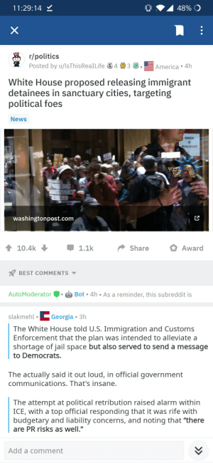 """Jail, News, and Politics: 11:29:14 Y  r/politics  Posted by u/ISThisReaILife 43America 4h  White House proposed releasing immigrant  detainees in sanctuary cities, targeting  political foes  News  REMOVE  ID  ROM HOLDER  washingtonpost.com  10.4k  ShareAward  BEST COMMENTS  AutoModeratorBot.4h  slakmehlGeorgia 3h  Bot 4h As a reminder, this subreddit is  The White House told U.S. Immigration and Customs  Enforcement that the plan was intended to alleviate a  shortage of jail space but also served to send a message  to Democrats  The actually said it out loud, in official government  communications. That's insane  The attempt at political retribution raised alarm within  ICE, with a top official responding that it was rife with  budgetary and liability concerns, and noting that """"there  are PR risks as well.""""  Add a comment Why wouldn't you want illegal immigrants in sanctuary cities? Isn't that specifically what they are for?"""
