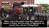Thug, Tumblr, and Blog: 11:30 AMET  When i was in the marine corps they called me a  patriot, a marine. But now when i'm fighting for my  people they call me a f**king THUG! blackmattersus:  These pure emotions