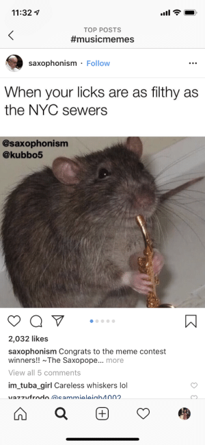 Meme Contest: 11:32  ТОP POSTS  #musicmemes  saxophonism Follow  When your licks are as filthy as  the NYC sewers  @saxophonism  @kubbo5  2,032 likes  saxophonism Congrats to the meme contest  winners!! The Saxopope... more  View all 5 comments  im_tuba_girl Careless whiskers lol  vazzufrodo msammieleiah4002  (+)  t