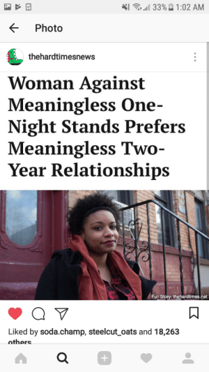 """Relationships, Soda, and Tumblr: 11 33%  1 :02 AM  < Photo  thehardtimesnews  Woman Against  Meaningless One-  Night Stands Prefers  Meaningless Two  Year Relationships  Full Story: thehardtimes.net  Liked by soda.champ, steelcut oats and 18,263  nthers <figure class=""""tmblr-full"""" data-orig-height=""""1280"""" data-orig-width=""""720""""><img src=""""https://66.media.tumblr.com/29dbe670fad4ffeca7e220e71edc6eed/tumblr_inline_p4hm1bVKTj1r4qsel_500.png"""" data-orig-height=""""1280"""" data-orig-width=""""720""""/></figure>"""