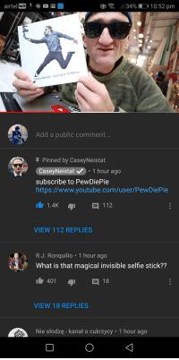 Caseyneistat: 11 34% D' 10:52 pm  OLTE  Casey Neistat: Journey to 10 MIllion  Add a public comment.  Pinned by CaseyNeistat  CaseyNeistat.1 hour ago  subscribe to PewDiePie  https://www.youtube.com/user/PewDiePie  1.4K  112  VIEW 112 REPLIES  R.J. Ronquillo 1 hour ageo  What is that magical invisible selfie stick??  401  日18  VIEW 18 REPLIES  Nie słodzę - kanał o cukrzycy 1 hour ago