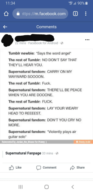 """I hate... Absolutely everything about this and how people can think this is remotely funny: 11:34  ttps://m.facebook.com 2  Comments  22 mins Facebook for Android  Tumblr newbie: """"Says the word angel  The rest of Tumblr: NO DON'T SAY THAT  THEY 'LL HEAR YOU.  Supernatural fandom: CARRY ON MY  WAYWARD SOOOON.  The rest of Tumblr: Fuck.  Supernatural fandom: THERE'LL BE PEACE  WHEN YOU ARE DOOONE  The rest of Tumblr: FUCK  Supernatural fandom: LAY YOUR WEARY  HEAD TO REEEEST  Supernatural fandom: DON'T YOU CRY NO  MORE  Supernatural fandom: Violently plays air  guitar solo""""  tmry mobi  Reinvented by Jordan the Moose for iFunny  Supernatural Fanpage 33 mins  Share  Like  Comment I hate... Absolutely everything about this and how people can think this is remotely funny"""