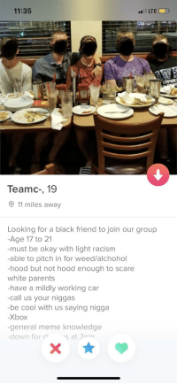 what kind of application is this: 11:35  LTE  UPPOR  Teamc-, 19  11 miles away  Looking for a black friend to join our group  Age 17 to 21  -must be okay with light racism  -able to pitch in for weed/alchohol  hood but not hood enough to scare  white parents  have a mildly working car  -call us your niggas  -be cool with us saying nigga  -Xbox  general meme knowledge  down for  s at 3am what kind of application is this