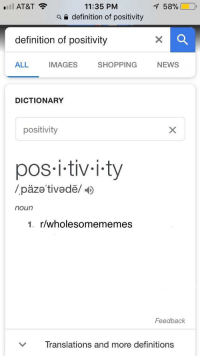 """Love, News, and Shopping: 11:35 PM  a e definition of positivity  'Il AT&T  158%  definition of positivity  ALL  IMAGES  SHOPPING NEWS  DICTIONARY  positivity  pos i-tiv-i.ty  /päze tivedë/  noun  1. r/wholesomememes  Feedback  ﹀  Translations and more definitions <p>Love you guys via /r/wholesomememes <a href=""""http://ift.tt/2u6S3l7"""">http://ift.tt/2u6S3l7</a></p>"""
