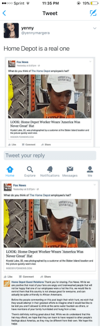 Home Depot's clapback: 11:35 PM  ooo Sprint  19%  Tweet  yenny  ayenny margera  Home Depot is a real one  Fox News  Yesterday at 3:57pm  2  What do you think of The Home Depot  employee's hat?  AMERICA ku  LOOK: Home Depot Worker Wears America Was  Never Great' Hat  Krystal Lake, 22, was photographed by a customer at the Staten Island location and  the picture quickly went viral.  INSIDER FOXNEWS.COM  Like Comment  Share  Tweet your reply  Explore  Notifications Messages  Home  Me   Fox News  FOX  NEWS  Yesterday at 3:57pm  What do you think of The Home Depot  employee's hat?  AMERICA  NEVER CRB  LOOK: Home Depot Worker Wears America Was  Never Great' Hat  Krystal Lake, 22, was photographed by a customer at the Staten lsland location and  the picture quickly went viral.  INSIDER FOXNEWS COM  Like p Comment  Share  Home Depot Guest Relations Thank you for sharing, Fox News. While we  are positive that most of your fans are angry and brainwashed people that will  not be happy that one of our employees wore a hat like this, we would like to  remind them that this country is not always great for everyone, and can  actually be quite unfriendly to African Americans.  Before the people commenting on this post begin their witch hunt, we wish that  they would attempt in their greatest efforts to imagine what it would feel like to  be told you aren't allowed to drink at the same water fountain as others, or  have members of your family humiliated and hung from a tree.  There's definitely nothing great about that. While we do understand that this  hat may offend, we hope that they can learn to have respect to other people's  feelings about America, as they may be different from their own. We hope this  helps Home Depot's clapback