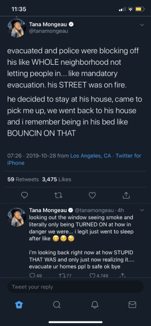 Tana Mongeau publicly embarrassing herself about staying inside during a fucking wild fire to have sex with jAKE PaUl 🙄 10/10 isn't real or she shouldn't be allowed to shed light on such a dumb decision.: 11:35  Tana Mongeau  @tanamongeau  evacuated and police were blocking off  his like WHOLE neighborhood not  letting people in... like mandatory  evacuation. his STREET was on fire.  he decided to stay at his house, came to  pick me up, we went back to his house  and i remember being in his bed like  BOUNCIN ON THAT  07:26 2019-10-28 from Los Angeles, CA Twitter for  iPhone  59 Retweets  3,475 Likes  Tana Mongeau  @tanamongeau 4h  looking out the window seeing smoke and  literally only being TURNED ON at how in  danger we were... i legit just went to sleep  after like  i'm looking back right now at how STUPID  THAT WAS and only just now realizing it....  evacuate ur homes ppl b safe ok bye  4.749  77  49  Tweet your reply  Σ Tana Mongeau publicly embarrassing herself about staying inside during a fucking wild fire to have sex with jAKE PaUl 🙄 10/10 isn't real or she shouldn't be allowed to shed light on such a dumb decision.