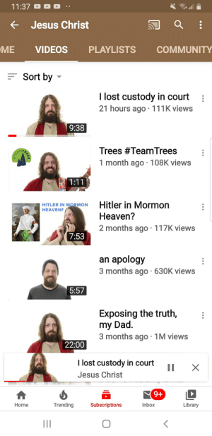 Pewdiepie: 11:37  e Jesus Christ  ME  VIDEOS  PLAYLISTS  COMMUNITY  E Sort by  I lost custody in court  21 hours ago· 111K views  9:38  Trees #TeamTrees  AM7  1 month ago · 108K views  1:11  Hitler in Mormon  Heaven?  HITLER IN MORMON  HEAVEN?  2 months ago · 117K views  7:53  an apology  3 months ago · 630K views  5:57  Exposing the truth,  my Dad.  3 months ago · 1M views  22:00  I lost custody in court  П  Jesus Christ  9+  Inbox  Trending  Subscriptions  Library  Home  II Pewdiepie