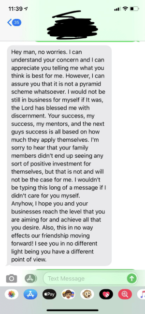 My friends response to me telling him that Amway is a pyramid scheme and he should get out before it's too late.: 11:39 1  35  Hey man, no worries. I can  understand your concern and I can  appreciate you telling me what you  think is best for me. However, I can  assure you that it is not a pyramid  scheme whatsoever. I would not be  still in business for myself if It was,  the Lord has blessed me with  discernment. Your success, my  success, my mentors, and the next  guys success is all based on how  much they apply themselves. I'm  sorry to hear that your family  members didn't end up seeing any  sort of positive investment for  themselves, but that is not and will  not be the case for me. I wouldn't  be typing this long of a message if I  didn't care for you myself.  Anyhow, I hope you and your  businesses reach the level that you  are aiming for and achieve all that  you desire. Also, this in no way  effects our friendship moving  forward! I see you in no different  light being you have a different  point of view.  Text Message  Pay  O. My friends response to me telling him that Amway is a pyramid scheme and he should get out before it's too late.