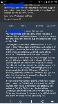 Redditor calls out medical hoax.: 11:39 PM  points 23 hours ago  I believe you can't find one reputable source to support  your claim. I have linked the Wikipedia article about the  disease as well as a BBC article  You. Have. Produced. Nothing  So, whos the troll?  DONE  HIDE  ROOT  PARENT  : 2 points 22 hours ago  You've produced a link to a BBC article that says a  woman claims she has Aquagenic Urtecaria so severe  that she'll die if she drinks a cup of water, but she lives  on Diet Coke  1) Aquagenic urtecaria is a skin condition. It is not  fatal. It does not produce anaphylaxis, and calling it an  allergy is a misnomer, because it is not caused by any  of the physiological processes that cause allergic  reactions. They don't even know what causes it  2) Diet Coke is more than 90% water. Orange Juice is  almost 90% water. Whole milk is almost 90% water.  Every lungful of air she breathes is about 4% water.  Every bite of foud she sticks in her gob has water in it  Her own shit is 75% water. Her blood plasma is an  aqueous solution that is 92% water, 8% plasma  proteins, and trace amounts of minerals. You can find  all of this information for yourself on Google. You  cannot be allergic to water.  If you believe this woman's claims, which have mostly  been covered by The Dail Mail and equally reputable  sources, then you're a damn fool. You probably also  believe in Bat Boy, Bigfoot, and the Loch Ness  Monster, all of which have been covered by the BBC  Either way, I don't care if you want to be willfully stupid,  and it isn't my job to fix you, ya fucking troll Redditor calls out medical hoax.