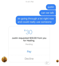 Going Through A Lot: 11:41 PM  justin  can we talk  im going through a lot right now  and could really use someone  30  Justin requested $30.00 from you  for Healing  Pending  Pay  Decline