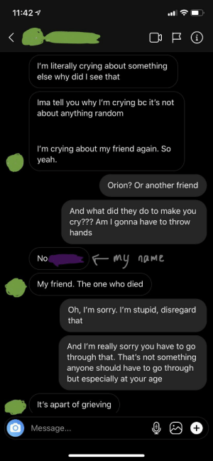Thought she was having trouble with her guy friend that has feelings for her. Nope. It's about her friend that committed suicide about a month ago. Frick me: 11:42 7  I'm literally crying about something  else why did I see that  Ima tell you why l'm crying bc it's not  about anything random  I'm crying about my friend again. So  yeah.  Orion? Or another friend  And what did they do to make you  cry??? Am I gonna have to throw  hands  F my name  No  My friend. The one who died  Oh, I'm sorry. Il'm stupid, disregard  that  And l'm really sorry you have to go  through that. That's not something  anyone should have to go through  but especially at your age  It's apart of grieving  Message... Thought she was having trouble with her guy friend that has feelings for her. Nope. It's about her friend that committed suicide about a month ago. Frick me