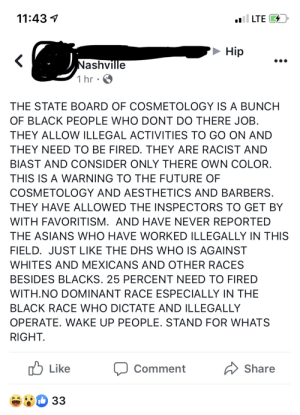Maybe try not to be blatantly racist on a public forum where everyone can see who you are.: 11:43  LTE  Hip  Nashville  1 hr  THE STATE BOARD OF COSMETOLOGY IS A BUNCH  OF BLACK PEOPLE WHO DONT DO THERE JOB  THEY ALLOW ILLEGAL ACTIVITIES TO GO ON AND  THEY NEED TO BE FIRED. THEY ARE RACIST AND  BIAST AND CONSIDER ONLY THERE OWN COLOR.  THIS IS A WARNING TO THE FUTURE OF  COSMETOLOGY AND AESTHETICS AND BARBERS  THEY HAVE ALLOWED THE INSPECTORS TO GET BY  WITH FAVORITISM. AND HAVE NEVER REPORTED  THE ASIANS WHO HAVE WORKED ILLEGALLY IN THIS  FIELD. JUST LIKE THE DHS WHO IS AGAINST  WHITES AND MEXICANS AND OTHER RACES  BESIDES BLACKS. 25 PERCENT NEED TO FIRED  WITH.NO DOMINANT RACE ESPECIALLY IN THE  BLACK RACE WHO DICTATE AND ILLEGALLY  OPERATE. WAKE UP PEOPLE. STAND FOR WHATS  RIGHT  Like  Share  Comment  33 Maybe try not to be blatantly racist on a public forum where everyone can see who you are.