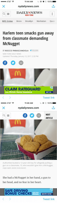 I JUST CHOKED: 11:44 AM o 100%,  AT&T  nydailynews.com  a E  DAILY NEWS  NEW YORK  NYC Crime Bronx Brooklyn Manhattan Queel  Harlem teen smacks gun away  from classmate demanding  McNugget  BY ROCCO PARA SCANDOLA FOLLOW  NEW YORK DAILY NEWS  Updated: Thursday, January 12, 2017, 2:32 PM  CLAIM RATEGUARD  from Allstate. Home Insurance  GET IN  Tweet link   100%  AT&T  11:46 AM  nydailynews.com  NEXT  a E  ARTICLE  Authorities busted a 12-year-old boy for allegedly pulling a  gun on a classmate, 13, who wouldn't give him a McNugget,  cops said. (MARK DUNCAN/AP)  She had a McNugget in her hand, a gun to  her head, and no fear in her heart.  SAFE DRIVING  only from  BONUS CHECKS  Allstate  QUOTE NOW  Tweet link I JUST CHOKED