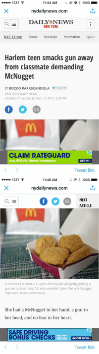 All over a chicken nugget 😂: 11:44 AM  o 100%  AT&T  nydailynews.com  a E  DAILY!O NEWS  NEW YORK  NYC Crime Bronx Brooklyn Manhattan Queel  Harlem teen smacks gun away  from classmate demanding  McNugget  BY ROCCO PARA SCANDOLA FOLLOW  NEW YORK DAILY NEWS  Updated: Thursday, January 12, 2017, 2:32 PM  CLAIM RATEGUARD  from Allstate. Home Insurance  GET IN  Tweet link   AT&T  11:46 AM  100%  nydailynews.com  NEXT  a E  ARTICLE  Authorities busted a 12-year-old boy for allegedly pulling a  gun on a classmate, 13, who wouldn't give him a McNugget,  cops said. (MARK DUNCAN/AP)  She had a McNugget in her hand, a gun to  her head, and no fear in her heart.  SAFE DRIVING  only from  BONUS CHECKS  Allstate  QUOTE NOW  Tweet link All over a chicken nugget 😂