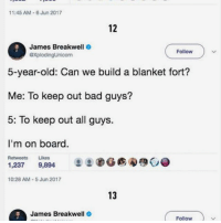 these make me laugh also: if anyone needs-wants to talk feel free to DM us...i'm always happy to talk! -☂️: 11:45 AM-6 Jun 2017  12  James Breakwell .  @XpiodingUnicorn  Follow  5-year-old: Can we build a blanket fort?  Me: To keep out bad guys?  5: To keep out all guys.  I'm on board.  Retweets Likes  9,894  2秒G购勾  1,237  10:28 AM-5 Jun 2017  13  James Breakwell  Follow these make me laugh also: if anyone needs-wants to talk feel free to DM us...i'm always happy to talk! -☂️