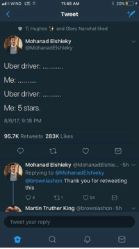 Truthers: 11:46 ANM  Tweet  Tj Hughes :+ and Obey Narwhal liked  Mohanad Elshieky  @MohanadElshieky  Uber driver  Uber driver  Me: 5 stars  8/6/17, 9:18 PM  95.7K Retweets 283K Likes  Mohanad Elshieky @MohanadElshie...-5h ﹀  Replying to @MohanadElshieky  @brownlashon Thank you for retweeting  this  4  Martin Truther King @brownlashon.5h  Tweet your reply