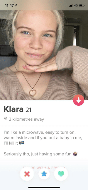 Mmmmmmmmmmmm: 11:47 1  Klara 21  3 kilometres away  I'm like a microwave, easy to turn on,  warm inside and if you put a baby in me,  I'll kill it E  Seriously tho, just having some fun Mmmmmmmmmmmm