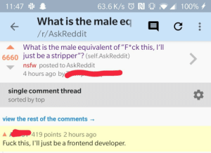 "<h1>oof</h1>: 11:47 *  63.6 K/s © N O  100% 4  What is the male eq  /r/AskReddit  What is the male equivalent of ""F*ck this, I'll  6660 just be a stripper""? (self.AskReddit)  <>  nsfw posted to AskReddit  4 hours ago by  single comment thread  sorted by top  view the rest of the comments -  419 points 2 hours ago  Fuck this, I'll just be a frontend developer. <h1>oof</h1>"
