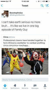 Blackpeopletwitter, Bruh, and Family: 11:48 AM  46% LD  Bell  Tweet  Boostopholus  @RidingonRoofies  I can't take earth serious no more  bruh.... t's like we live in one big  episode of Family Guy  Circa @Circa  Professional clowns have banded together to  form #ClownLivesMatter to combat profiling  circa.com/circa-now/happ...  Reply to Boostopholus, Circa  Home  Notifications  Moments  Messages  Me One big episode of family guy 😂