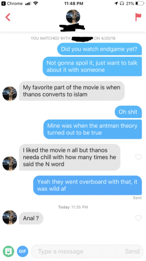 Af, Chill, and Definitely: 11:48 PM  YOU MATCHED WITH  ON 4/20/19  Did you watch endgame yet?  Not gonna spoil it, just want to talk  about it with someone  My favorite part of the movie is whern  thanos converts to islam  Oh shit  Mine was when the antman theory  turned out to be true  I liked the movie n all but thanos  needa chill with how many times he  said the N word  Yeah they went overboard with that, it  was wild af  Sent  Today 11:35 PM  Anal?  Send  Type a message  GIF Well things definitely escalated quickly