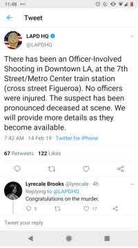 Iphone, Twitter, and Congratulations: 11 :48  Tweet  LAPD HQ  OLAPDHQ  There has been an Officer-Involved  Shooting in Downtown LA, at the 7th  Street/Metro Center train station  (cross street Figueroa). No officers  were injured. The suspect has been  pronounced deceased at scene. We  will provide more details as they  become available  7:42 AM 14 Feb 19 Twitter for iPhone  67 Retweets 122 Likes  Lyrecale Brooks @lyrecale 4h  Replying to @LAPDHQ  Congratulations on the murder.  Tweet your reply When you're so detached from reality you can describe a murder using exclusively passive voice