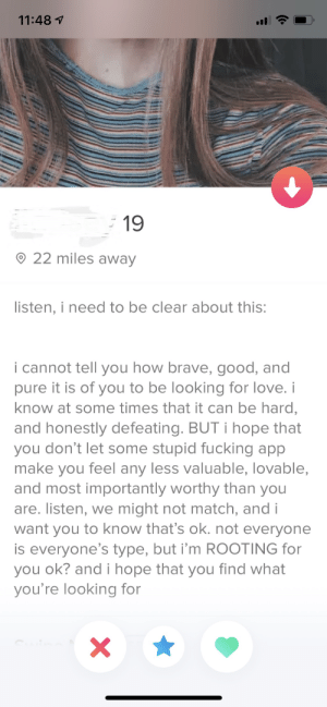 Wholesome Tinder: 11:481  19  22 miles away  listen, i need to be clear about this:  i cannot tell you how brave, good, and  pure it is of you to be looking for love. i  know at some times that it can be hard,  and honestly defeating. BUT i hope that  you don't let some stupid fucking app  make you feel any less valuable, lovable,  and most importantly worthy than you  are. listen, we might not match, and i  want you to know that's ok. not everyone  is everyone's type, but i'm ROOTING for  you ok? and i hope that you find what  you're looking for  X Wholesome Tinder