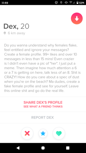 "Gosh he is not wrong: 11:49  53%  Dex, 20  O 6 km away  Do you wanna understand why females flake,  feel entitled and ignore your messages?  Create a female profile. 99+ likes and over 10  messages in less than 15 mins! Even crazier  is I didn't even have a pic of ""her"". I just put a  meme. Then imagine how much attention a 6  or a 7 is getting on here, talk less of an 8. Shit is  CRAZY! How do you care about a spec of dust  when you're on the beach? Ma dudes, create a  fake female profile and see for yourself. Leave  this online shit and go do the real life.  SHARE DEX'S PROFILE  SEE WHAT A FRIEND THINKS  REPORT DEX Gosh he is not wrong"