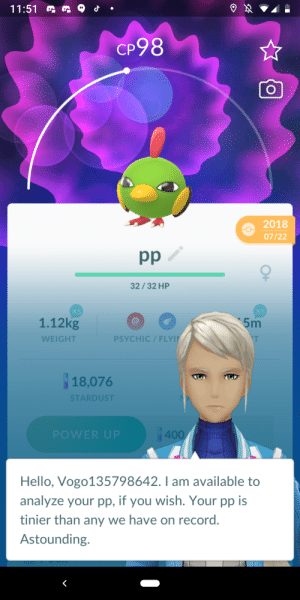 Smol pp: 11:51  CP98  2018  07/22  pp  32/32 HP  XS  1.12kg  XS  5m  PSYCHIC / FLYI  WEIGHT  18,076  STARDUST  400  POWER UP  Hello, Vogo135798642. I am available to  analyze your pp, if you wish. Your pp is  tinier than any we have on record.  Astounding. Smol pp