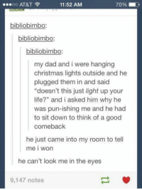 """Christmas, Dad, and Life: 11:52 AM  OO  AT&T  bibliobimbo  bibliobimbo.  bibliobimbo:  my dad and i were hanging  christmas lights outside and he  plugged them in and said  """"doesn't this just light up your  life?"""" and i asked him why he  was pun-ishing me and he had  to sit down to think of a good  comeback  he just came into my room to tell  me i won  he can't look me in the eyes  9,147 notes"""