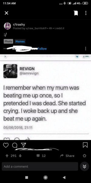 lets start a thread: 11:54 AM  4GI81  X  r/trashy  Posted by u/raw_burrito69. 4h i.redd.it  SLEAZY  :/  Photo  Memes  poFollow  REVIGN  @iamrevign  Iremember when my mum was  beating me up once, sol  pretended I was dead. She started  crying. I woke back up and she  beat me up again.  05/06/2016, 21:11  t 291  Share  12  Add a comment  K » lets start a thread