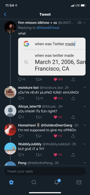 Finn, Twitter, and San Francisco: 11:54  ILTE  Tweet  finn misses idkhow + ss @LIKEIT... 2h v  Replying to @theodd1sout  what  G  when was Twitter made  when was twitter made  March 21, 2006, San  Francisco, CA  10  t8  388  moisture boi @moisture_boi 2h  yOu'Ve nEvEr pLaYeD tUbEr slmUIAtOr  110  320  Alicya_later19 @AlicyaL 2h  yOu kNoW iTs fUn rlgHt?  t12  2  182  HomaHawi @GoldenDeerGang 2h  I'm not supposed to give my oPiNiOn  1  L2  165  WubblyJubbly@WubblyJubblyX 2h  bUt glvE iT a TrY  ORU  t2  156  Peng @HellolAmPeng 2h  Tweet your reply It can happen anywhere...