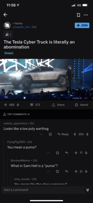"""Haha this mad lad gave this dude that was dissing the cyber truck a cyber award haha: 11:56 1  l 4G  r/Autos  + JOIN  u/sepehr_brk • 21d  The Tesla Cyber Truck is literally an  abomination  Vroom  TESLA  LIVE  1 Share  273  688  Award  1 TOP COMMENTS  waldos_apprentice • 21d  Looks like a low poly warthog  Reply  309  FlyingPig2955• 21d  You mean a puma?  1 77  BombedMeteor • 21d  What in Sam Hell is a """"puma""""?  1 21  limp_noodle • 21d  Vou moan liko thn choo co  mpanu2  Add a comment  >> Haha this mad lad gave this dude that was dissing the cyber truck a cyber award haha"""