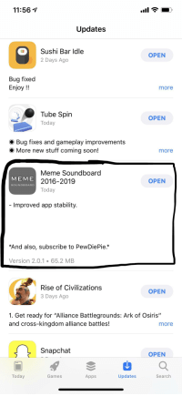 """11:56 v  Updates  Sushi Bar Idle  2 Days Ago  OPEN  Bug fixed  Enjoy !!  more  Tube Spirn  Today  OPEN  Bug fixes and gameplay improvements  More new stuff coming soon!  more  Meme Soundboard  2016-2019  Today  MEME  OPEN  SOUNDBOARD  Improved app stability.  *And also, subscribe to PewDiePie.*  Version 2.0.1 65.2 MB  Rise of Civilizations  3 Days Ago  OPEN  1. Get ready for """"Alliance Battlegrounds: Ark of Osiris'""""  and cross-kingdom alliance battles!  more  Snapchat  OPEN  Today  Games  Apps  Updates  Search"""