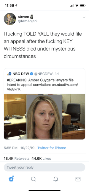 Bitch, Dank, and Dude: 11:561  steven  @IAmAhjani  I fucking TOLD YALL they would file  an appeal after the fucking KEY  WITNESS died under mysterious  circumstances  @NBCDFW 1d  NBC DFW  #BREAKING: Amber Guyger's lawyers file  intent to appeal conviction: on.nbcdfw.com/  Vlq8knK  5:55 PM 10/22/19. Twitter for iPhone  18.4K Retweets 44.6K Likes  Tweet your reply Real talk: this system is not going to get better for us. This shit keeps happening and it's gonna *keep* happening until we take it to the streets like they're doing everywhere else… you know this bitch about to walk off with probation for killing that dude by Hank_Rutheford_Hill MORE MEMES
