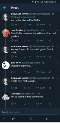 Juicebox: 11 57%-10:18 am  Tweet  BENJAMIN HOPPE @mrbenjaminhoppe 4d  Replying to @elonmusk  And subscribe to PewDiePie  t0 109 6,900  Joe Bowles @JoeWBowles 4d  PewDiePie is an over-hyped hero of second  graders.  106 th 58  656  BENJAMIN HOPPE @mrbenjaminhoppe·4d  Wrong. 9 year old are in 4th grade. Check,  mate.  ﹀  t 146  11.7K  Brill  Outstanding move  »@GamingBrilliant 4d  t1 68  5,403  BENJAMIN HOPPE @mrbenjaminhoppe 4d  That's how mafia works  28  6,597  Juicebox @Cushiosko1 3d  I'm so proud of this community  Tweet your reply