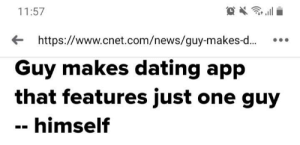 Imagine doing this and still not getting any matches…: 11:57  http://www.cnet.com/news/guy-makes-...  Guy makes dating app  that features just one guy  himself Imagine doing this and still not getting any matches…