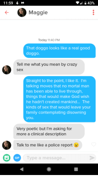 Well i wasnt ready for this chick.: 11:59  Maggie  Today 11:40 PM  That doggo looks like a real good  doggo.  Tell me what you mean by crazy  sex  Straight to the point, I like it. I'm  talking moves that no mortal man  has been able to live through,  things that would make God wish  he hadn't created mankind... The  kinds of sex that would leave your  family contemplating disowning  you  Very poetic but I'm asking for  more a clinical description  Talk to me like a police report  GIF  Type a message... Well i wasnt ready for this chick.