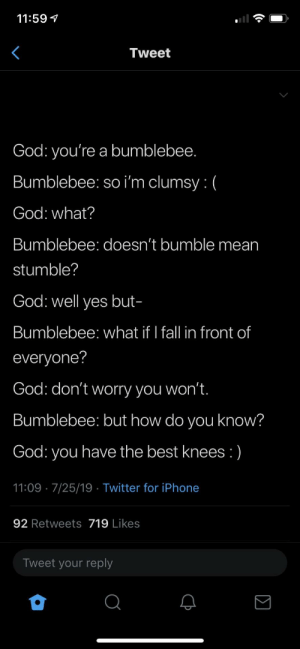 The bees knees :): 11:59  Tweet  God: you're a bumblebee.  Bumblebee: so i'm clumsy: (  God: what?  Bumblebee: doesn't bumble mean  stumble?  God: well yes but-  Bumblebee: what if I fall in front of  everyone?  God: don't worry you won't.  Bumblebee: but how do you know?  God: you have the best knees :)  11:09 7/25/19 Twitter for iPhone  92 Retweets 719 Likes  Tweet your reply The bees knees :)