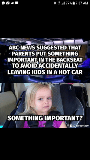 """Funny, Parents, and Kids: 11 77%  7:37 AM  ABCNEWS SUGGESTED THAT  PARENTS PUT SOMETHING  IMPORTANT IN THE BACKSEAT  TO AVOID""""ACCIDENTALLY  LEAVING KIDS INA HOT CAR  Woodys360  SOMETHING IMPORTANT?  OfNoodys360 Something important 🤔 via /r/funny https://ift.tt/2LcDzIo"""