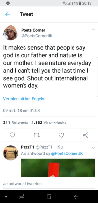 Blackpeopletwitter, God, and youtube.com: .11 84%. 20:18  Tweet  Poets Corner  @PoetsCornerUK  lt makes sense that people say  god is our father and nature is  our mother. I see nature everyday  and I can't tell you the last time l  see god. Shout out international  women's dav  Vertalen uit het Engels  09 mrt. 18 om 01:03  311 Retweets 1.182 Vind-ik-leuks  PazzT1 @PazzT1 19u  Als antwoord op @PoetsCornerUK  YouTube  Je antwoord tweeten <p>Shout out to mother nature (via /r/BlackPeopleTwitter)</p>