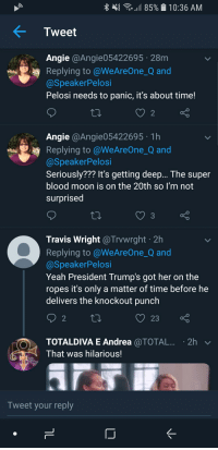 Knockout Punch: {  11 85% . 10:36 AM  Tweet  Angie @Angie05422695 28m  Replying to @WeAreOne_Q and  @SpeakerPelosi  Pelosi needs to panic, it's about time!  2  Angie @Angie05422695 1h  Replying to @WeAreOne_Q and  @SpeakerPelosi  Seriously??? It's getting deep... The super  blood moon is on the 20th so l'm not  surprised  3  Travis Wright @Trvwrght 2h  Replying to @WeAreOne_Q and  @SpeakerPelosi  Yeah President Trump's got her on the  ropes it's only a matter of time before he  delivers the knockout punch  2  O23  TOTALDIVA E Andrea @TOTAL... . 2h  That was hilarious!  Tweet your reply
