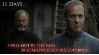 King Stannis Baratheon and Ser Davos Seaworth Game of Thrones Memes: 11 DAYS  I WILL NOT BE THE PAGE  IN SOMEONE ELSE'S HISTORY BOOK King Stannis Baratheon and Ser Davos Seaworth Game of Thrones Memes