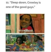 """the good guys: 11. """"Deep down, Crowley is  one of the good guys.""""  MY FRIENDS!  [Screams L"""