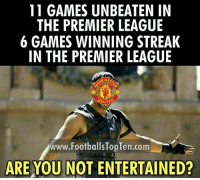 Manchester United fans be like...: 11 GAMES UNBEATEN IN  THE PREMIER LEAGUE  6 GAMES WINNING STREAK  IN THE PREMIER LEAGUE  ANCH  UNITE  TED  www.FootballsTopTen.com  ARE YOU NOT ENTERTAINED? Manchester United fans be like...