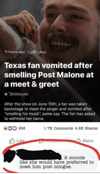 "Bailey Jay, Instagram, and Post Malone: 11 hours ago 1,200 Likes  Texas fan vomited after  smelling Post Malone at  a meet & greet  e @okkoyes  After the show on June 15th, a fan was taken  backstage to meet the singer and vomited after  ""smelling his musk"" some say. The fan has asked  to withhold her name.  958  1.7K Comments 4.6K Shares  Share  it sounds  like she would have preferred to  meet him post cologne. Instagram: @punsonly"