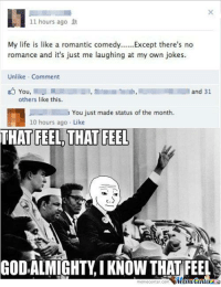 My life is like a romantic comedy..: 11 hours ago 18  My life is like a romantic comedy  Except there's no  romance and it's just me laughing at my own jokes.  Unlike Comment  and 31  You  others like this.  You just made status of the month.  10 hours ago. Like  THAT FEEL THAT FEEL  GODALMIGHTY I KNOW THAT FEEL  Man tener  memecenter-com My life is like a romantic comedy..