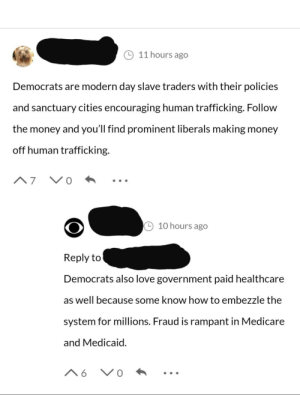 Democrats are modern day slave traders!: 11 hours ago  Democrats are modern day slave traders with their policies  and sanctuary cities encouraging human trafficking. Follow  the money and you'll find prominent liberals making money  off human trafficking.  V0  A7  10 hours ago  Reply to  Democrats also love government paid healthcare  as well because some know how to embezzle the  system for millions. Fraud is rampant in Medicare  and Medicaid.  V 0  A6 Democrats are modern day slave traders!