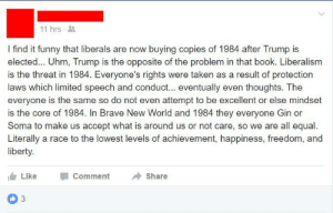 memehumor:  1984 and liberalism and rights and equality and ego and Nazis and subjugation and Bernay's methods and classism and Obama and privacy and minority status and rights of business owners and Critical Race Theory and bigotry and discrimination and psychiatric medicines and Marxism and…damn.: 11 hrs  I find it funny that liberals are now buying copies of 1984 after Trump is  elected... Uhm, Trump is the opposite of the problem in that book. Liberalisnm  is the threat in 1984. Everyone's rights were taken as a result of protection  laws which limited speech and conduct... eventually even thoughts. The  everyone is the same so do not even attempt to be excellent or else mindset  is the core of 1984. In Brave New World and 1984 they everyone Gin or  Soma to make us accept what is around us or not care, so we are all equal.  Literally a race to the lowest levels of achievement, happiness, freedom, and  iberty.  Like -Comment → Share  0 3 memehumor:  1984 and liberalism and rights and equality and ego and Nazis and subjugation and Bernay's methods and classism and Obama and privacy and minority status and rights of business owners and Critical Race Theory and bigotry and discrimination and psychiatric medicines and Marxism and…damn.