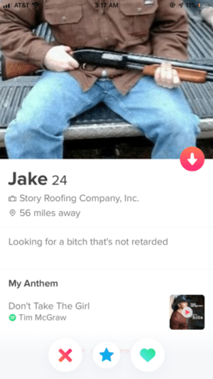 My friend matched with a guy on tinder, she ended up rejecting him, and then he changed his profile to this.: 11% I  l AT&T  3:17 AM  Jake 24  Story Roofing Company, Inc.  56 miles away  Looking for a bitch that's not retarded  My Anthem  Don't Take The Girl  Tim McGraw  hits  X My friend matched with a guy on tinder, she ended up rejecting him, and then he changed his profile to this.